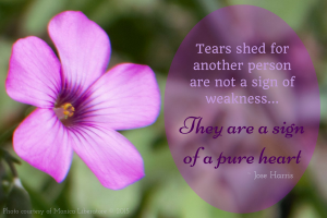 Tears shed for another person are nota sign of weakness...